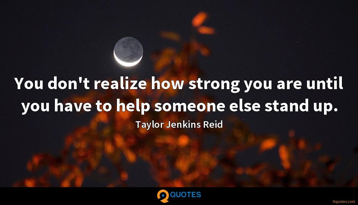 You don't realize how strong you are until you have to help someone else stand up.