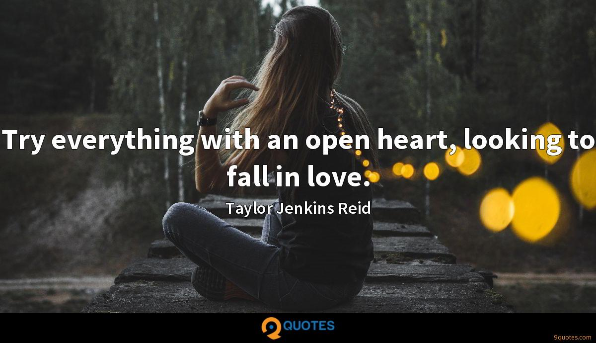 Try everything with an open heart, looking to fall in love.