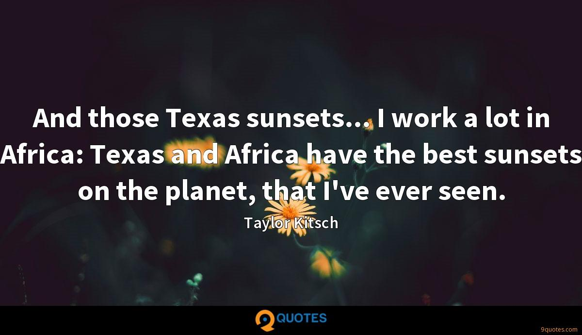And those Texas sunsets... I work a lot in Africa: Texas and Africa have the best sunsets on the planet, that I've ever seen.