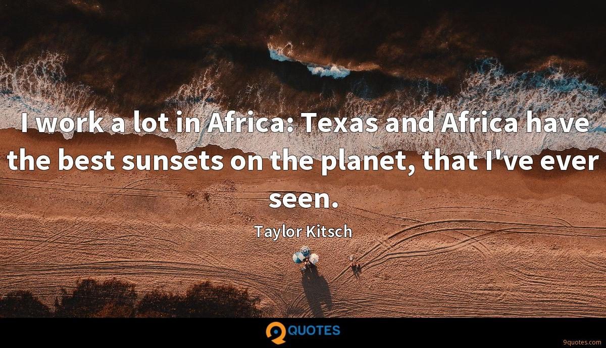 I work a lot in Africa: Texas and Africa have the best sunsets on the planet, that I've ever seen.