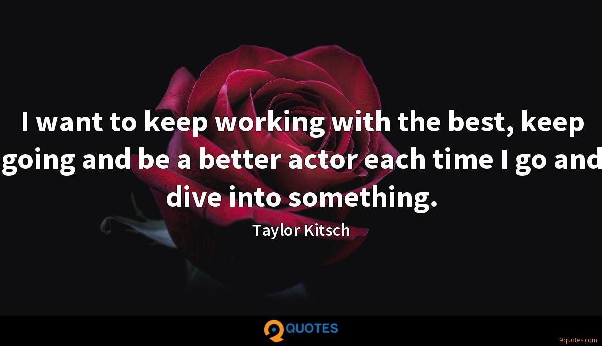I want to keep working with the best, keep going and be a better actor each time I go and dive into something.