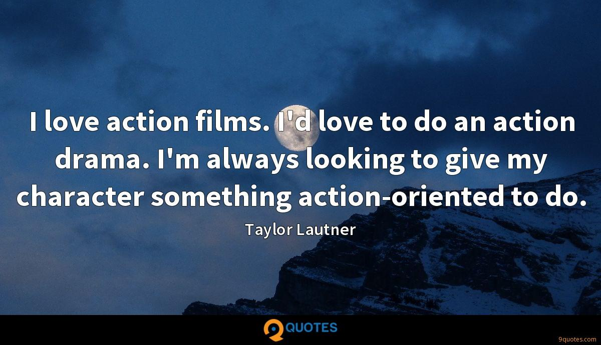 I love action films. I'd love to do an action drama. I'm always looking to give my character something action-oriented to do.