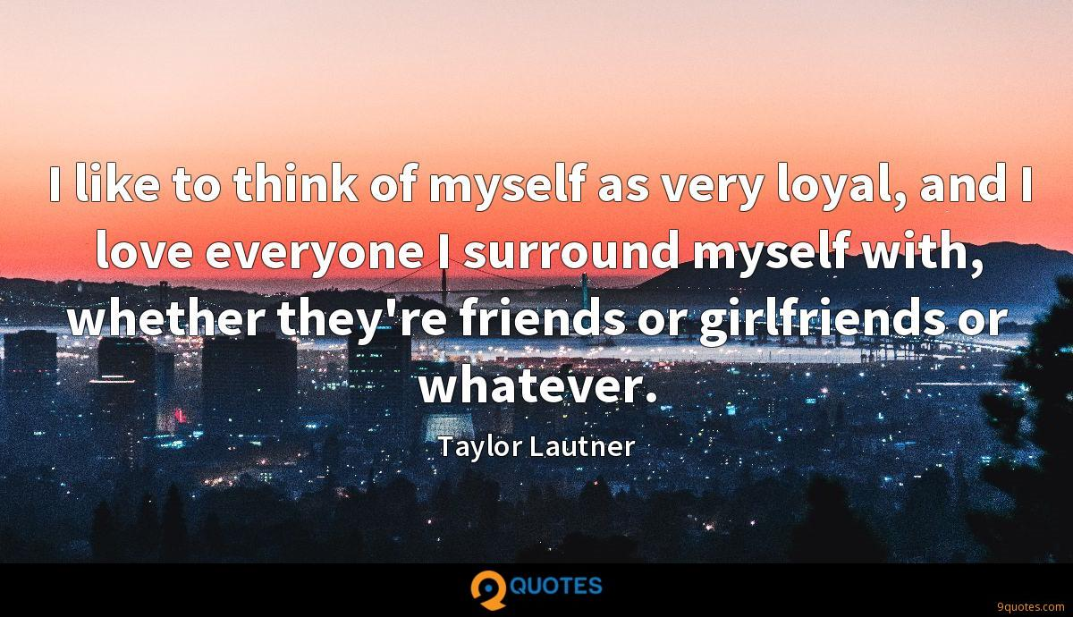 I like to think of myself as very loyal, and I love everyone I surround myself with, whether they're friends or girlfriends or whatever.