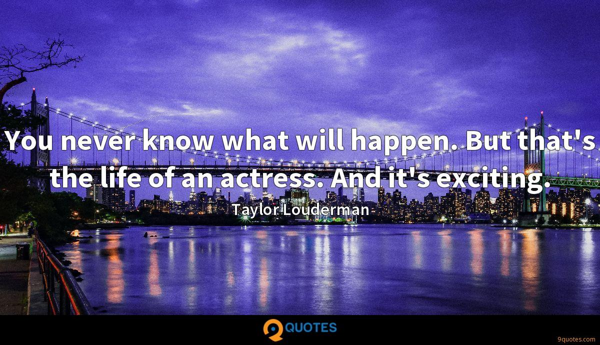 You never know what will happen. But that's the life of an actress. And it's exciting.