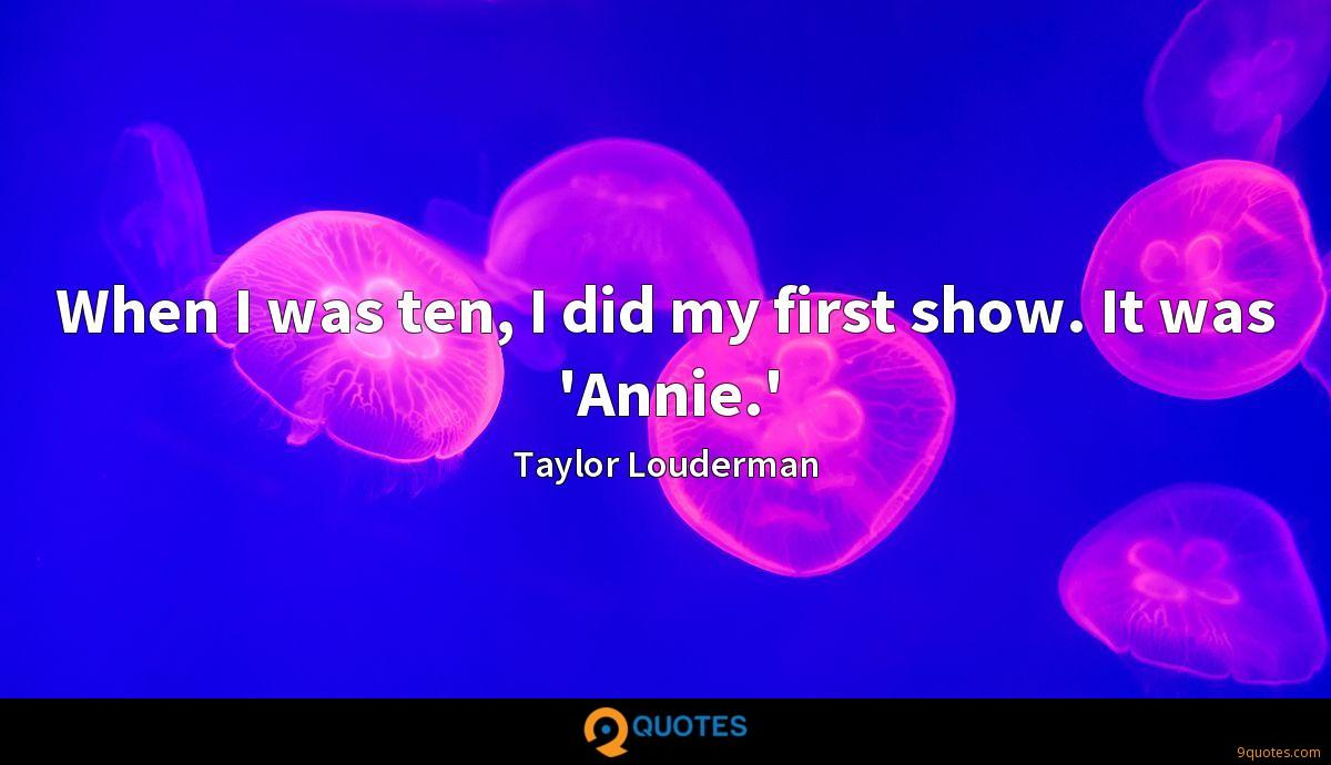 When I was ten, I did my first show. It was 'Annie.'