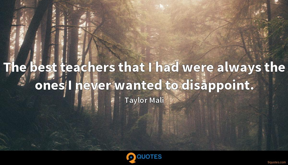 The best teachers that I had were always the ones I never wanted to disappoint.