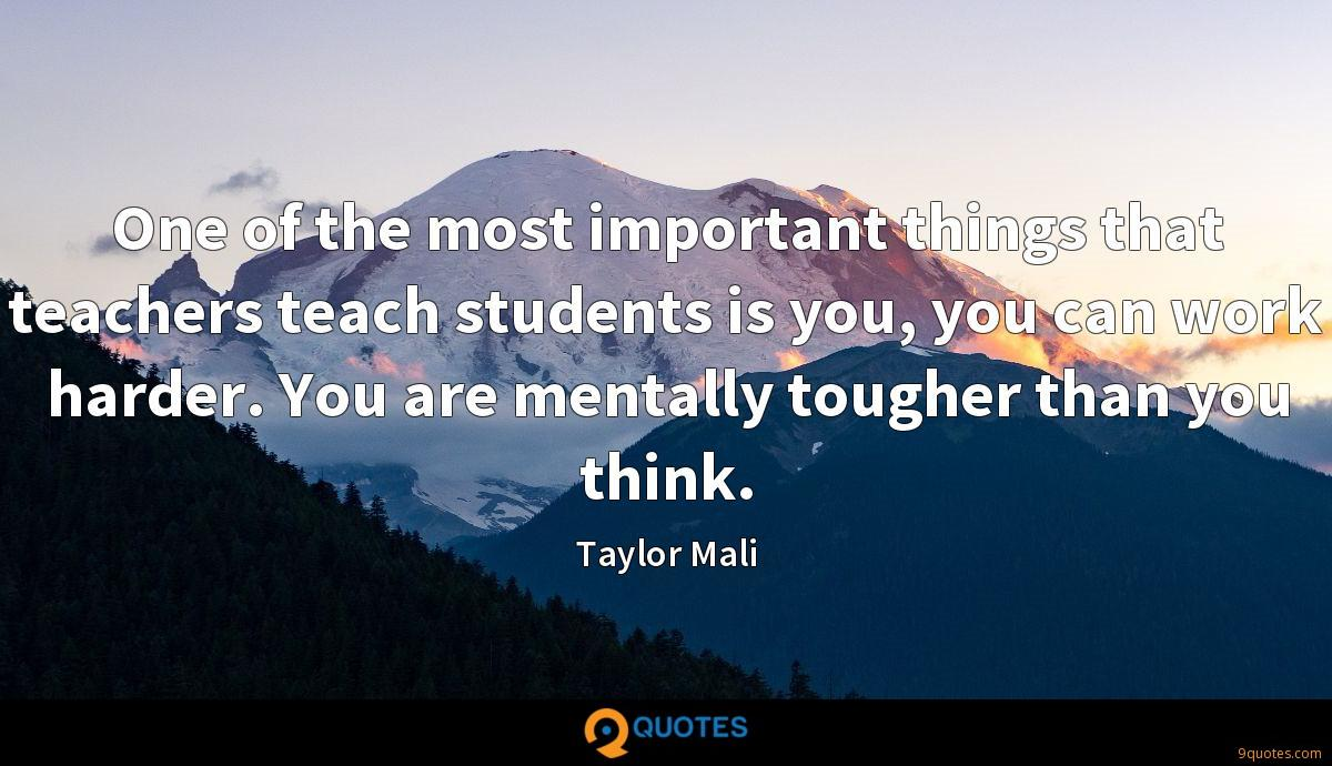 One of the most important things that teachers teach students is you, you can work harder. You are mentally tougher than you think.