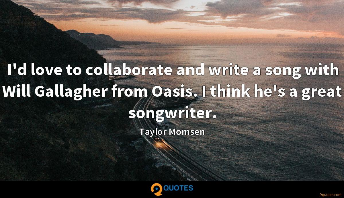 I'd love to collaborate and write a song with Will Gallagher from Oasis. I think he's a great songwriter.