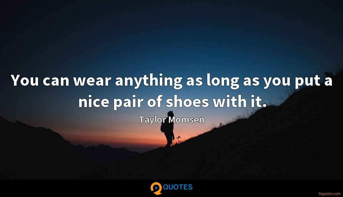 You can wear anything as long as you put a nice pair of shoes with it.