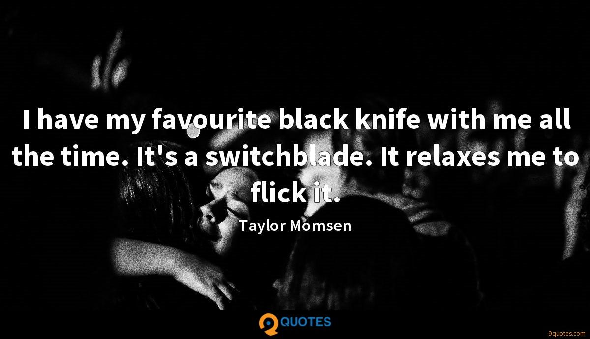 I have my favourite black knife with me all the time. It's a switchblade. It relaxes me to flick it.