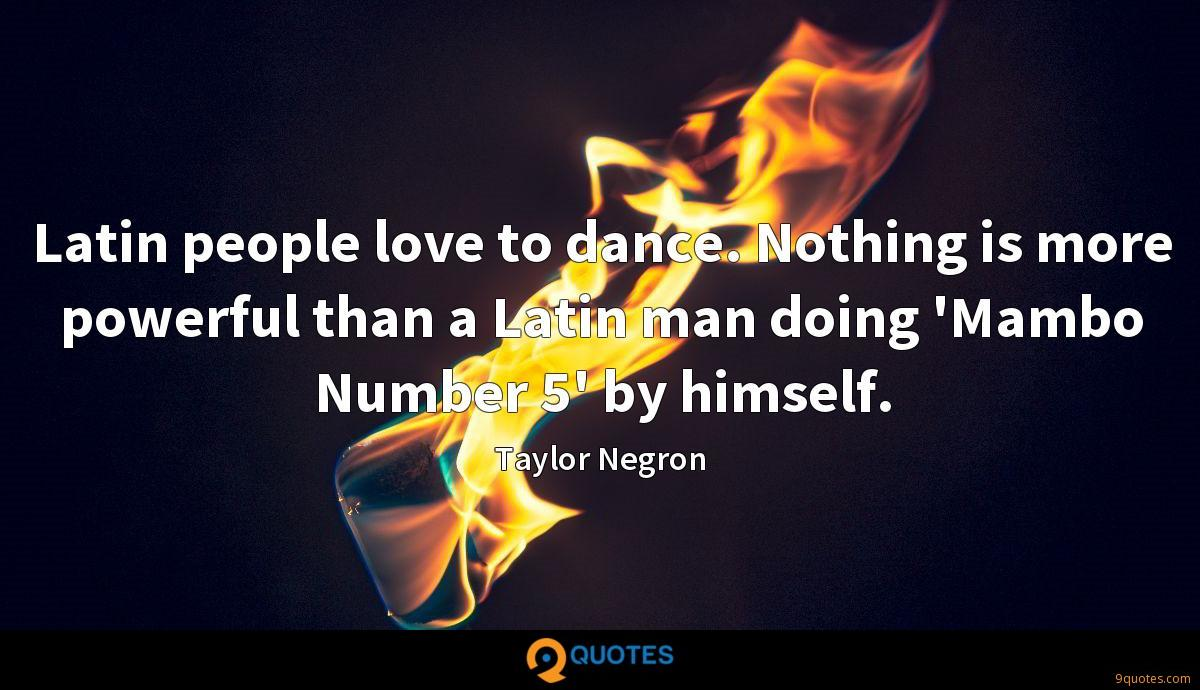 Latin people love to dance. Nothing is more powerful than a Latin man doing 'Mambo Number 5' by himself.