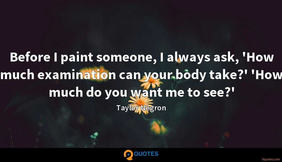 Before I paint someone, I always ask, 'How much examination can your body take?' 'How much do you want me to see?'