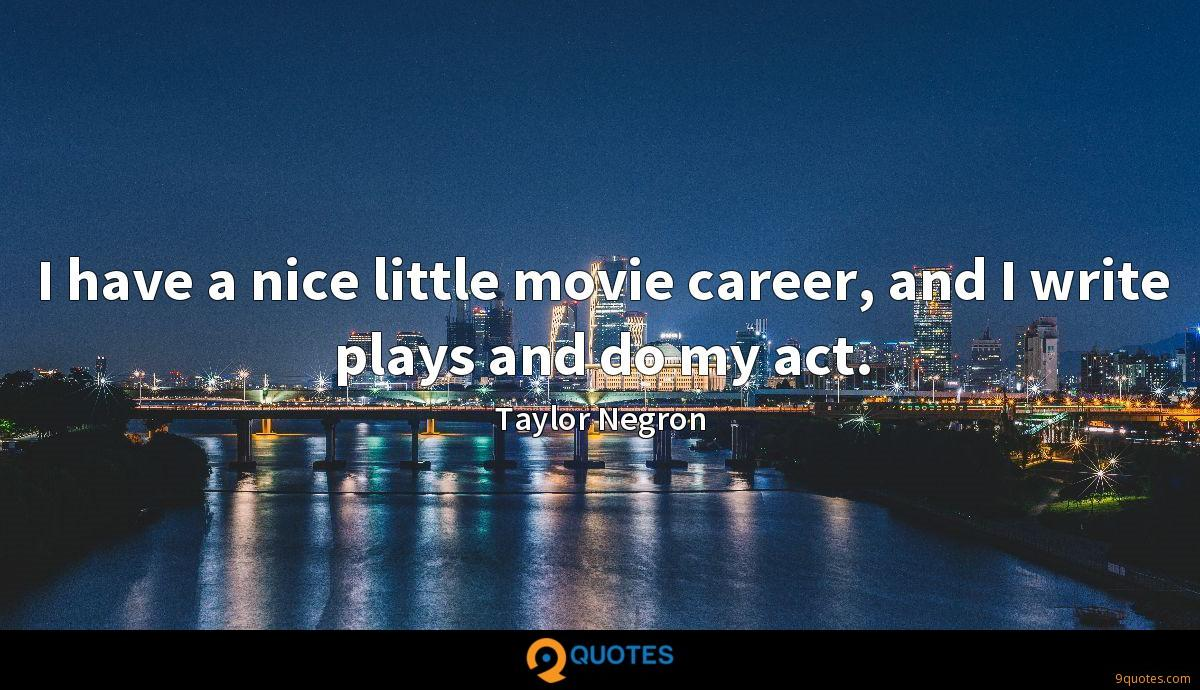 I have a nice little movie career, and I write plays and do my act.