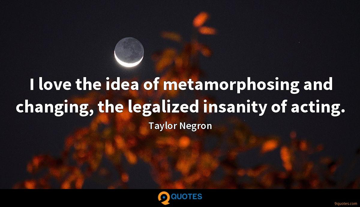 I love the idea of metamorphosing and changing, the legalized insanity of acting.