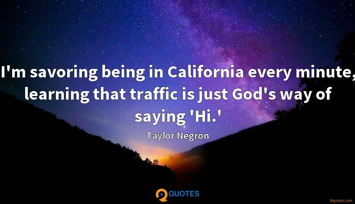 I'm savoring being in California every minute, learning that traffic is just God's way of saying 'Hi.'