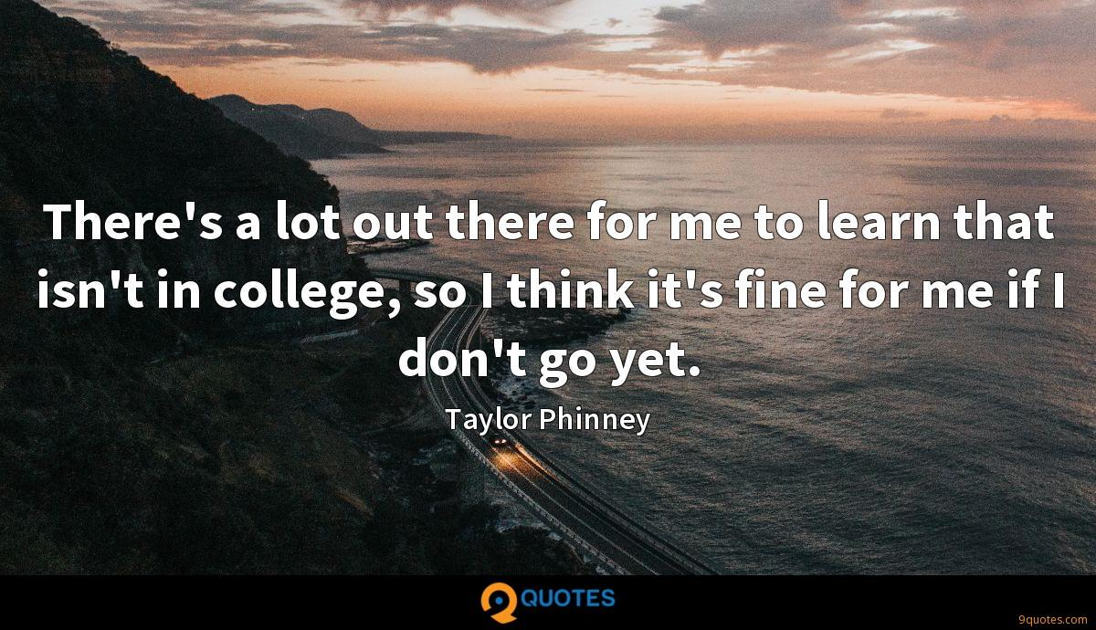 There's a lot out there for me to learn that isn't in college, so I think it's fine for me if I don't go yet.