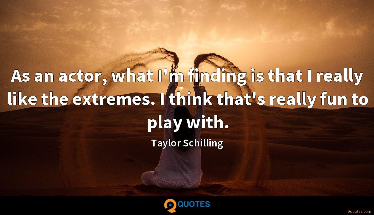 As an actor, what I'm finding is that I really like the extremes. I think that's really fun to play with.