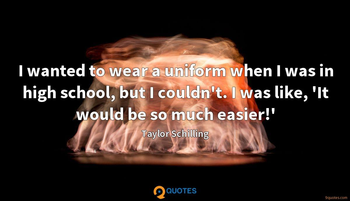 I wanted to wear a uniform when I was in high school, but I couldn't. I was like, 'It would be so much easier!'