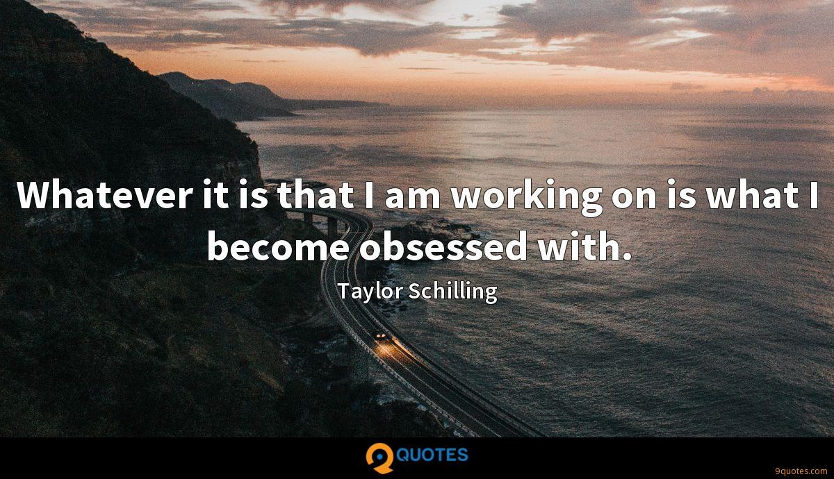 Whatever it is that I am working on is what I become obsessed with.
