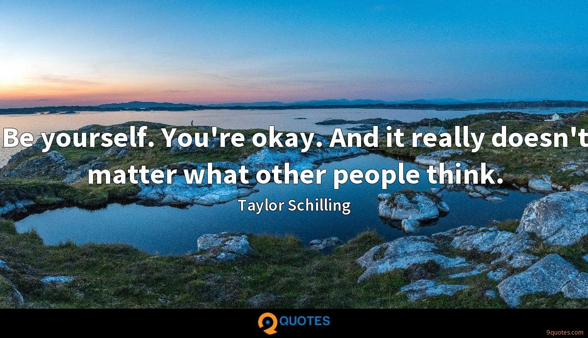 Be yourself. You're okay. And it really doesn't matter what other people think.