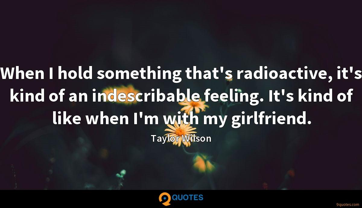 When I hold something that's radioactive, it's kind of an indescribable feeling. It's kind of like when I'm with my girlfriend.