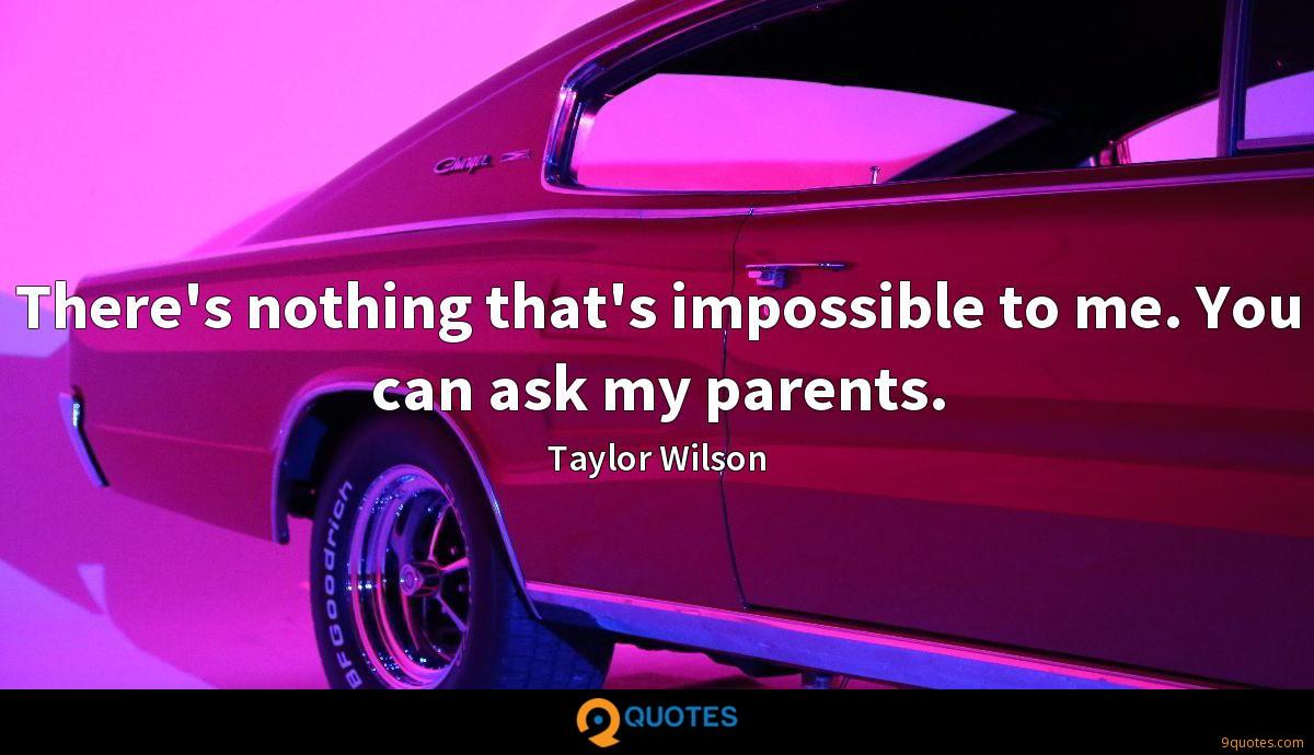 There's nothing that's impossible to me. You can ask my parents.