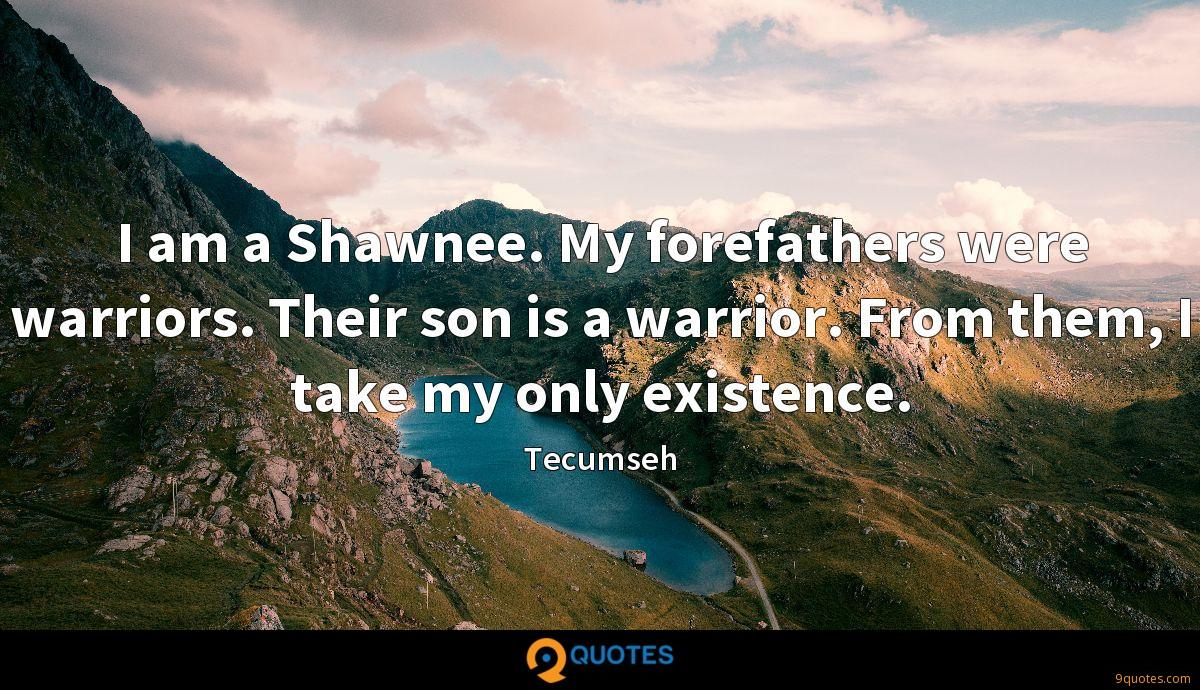 I am a Shawnee. My forefathers were warriors. Their son is a warrior. From them, I take my only existence.
