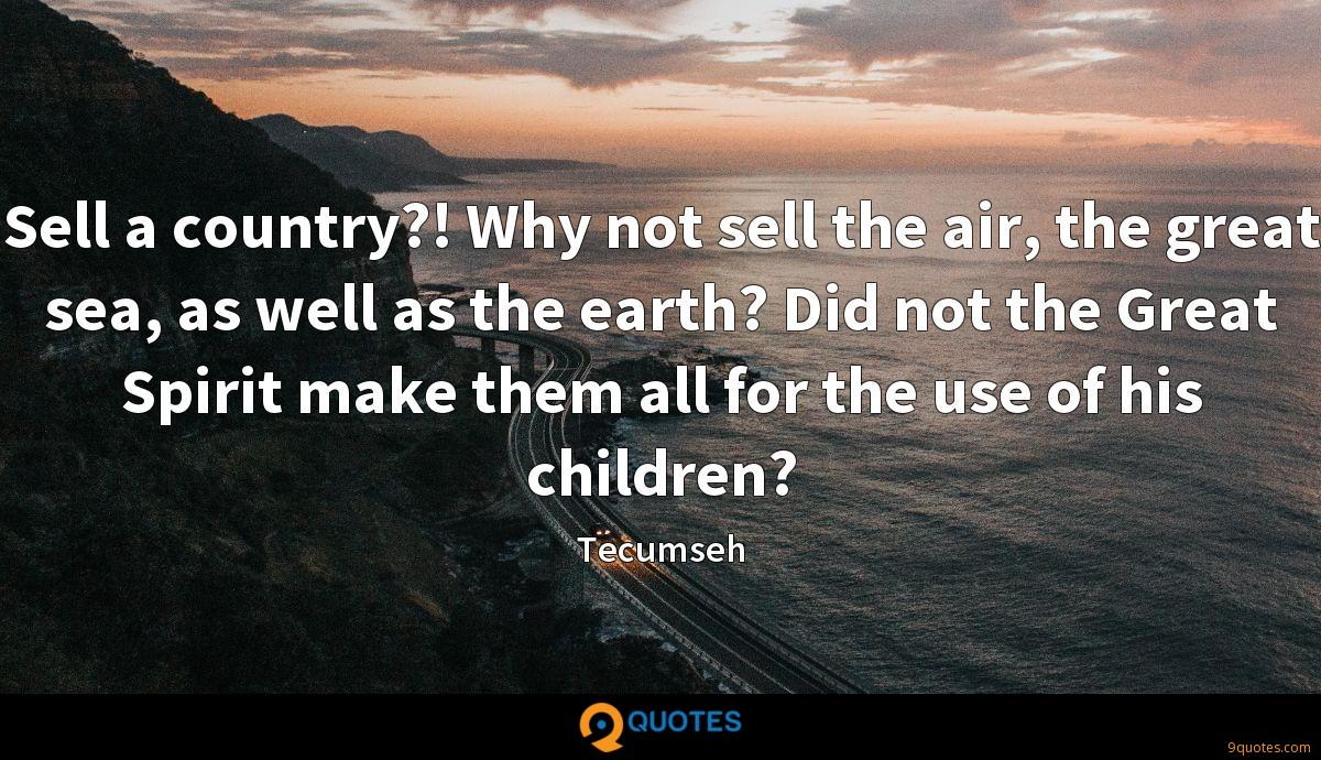 Sell a country?! Why not sell the air, the great sea, as well as the earth? Did not the Great Spirit make them all for the use of his children?