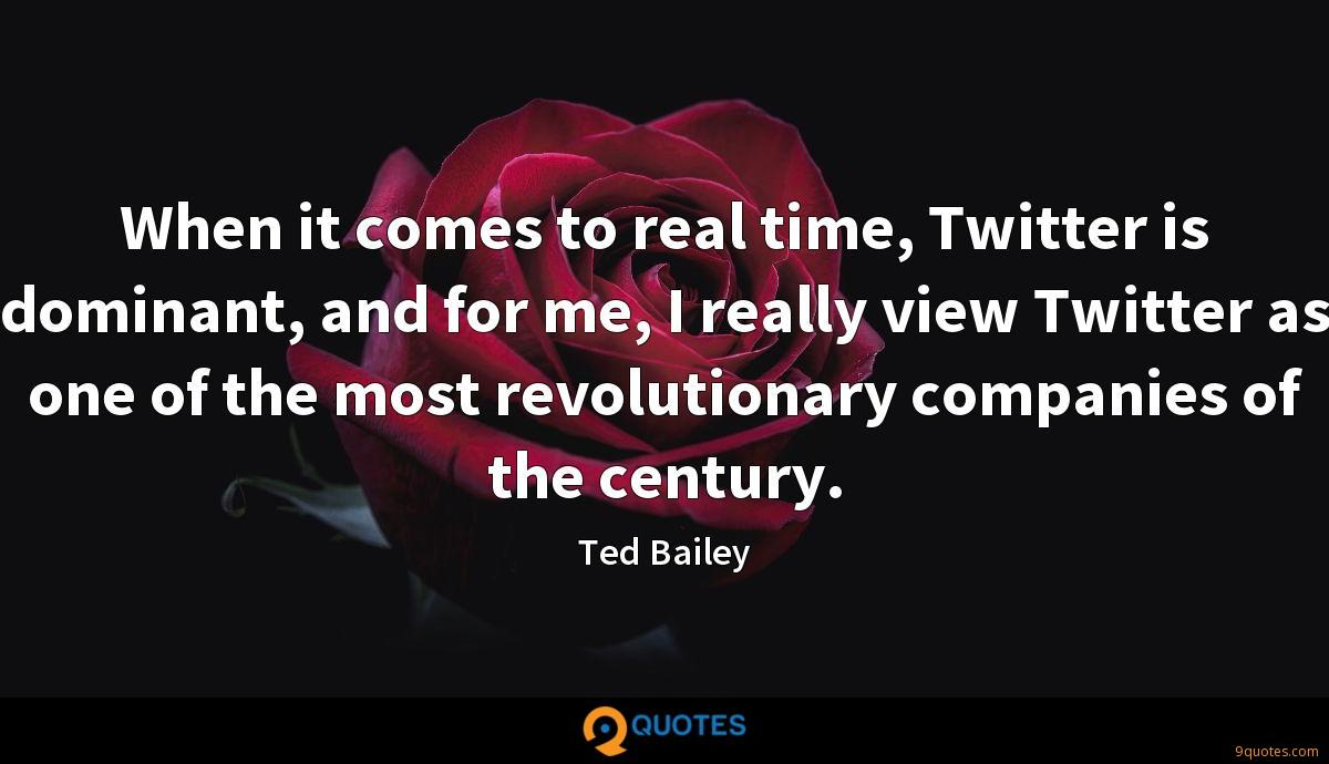 When it comes to real time, Twitter is dominant, and for me, I really view Twitter as one of the most revolutionary companies of the century.