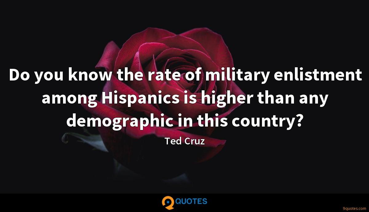 Do you know the rate of military enlistment among Hispanics is higher than any demographic in this country?