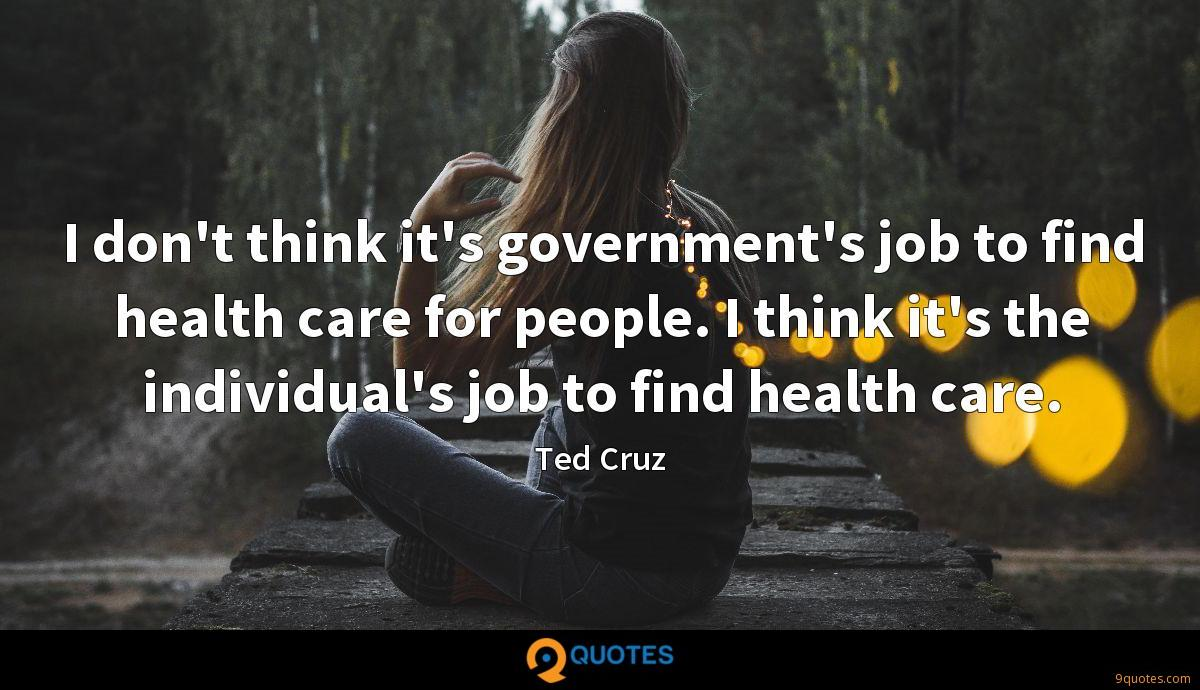 I don't think it's government's job to find health care for people. I think it's the individual's job to find health care.