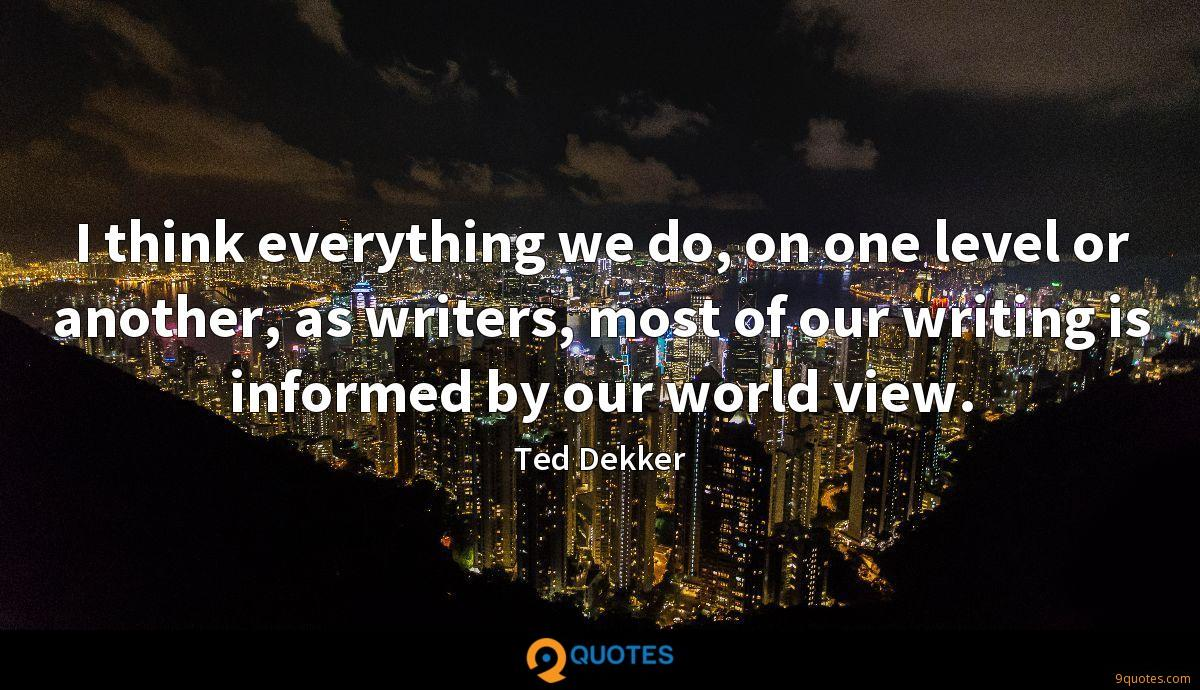 I think everything we do, on one level or another, as writers, most of our writing is informed by our world view.