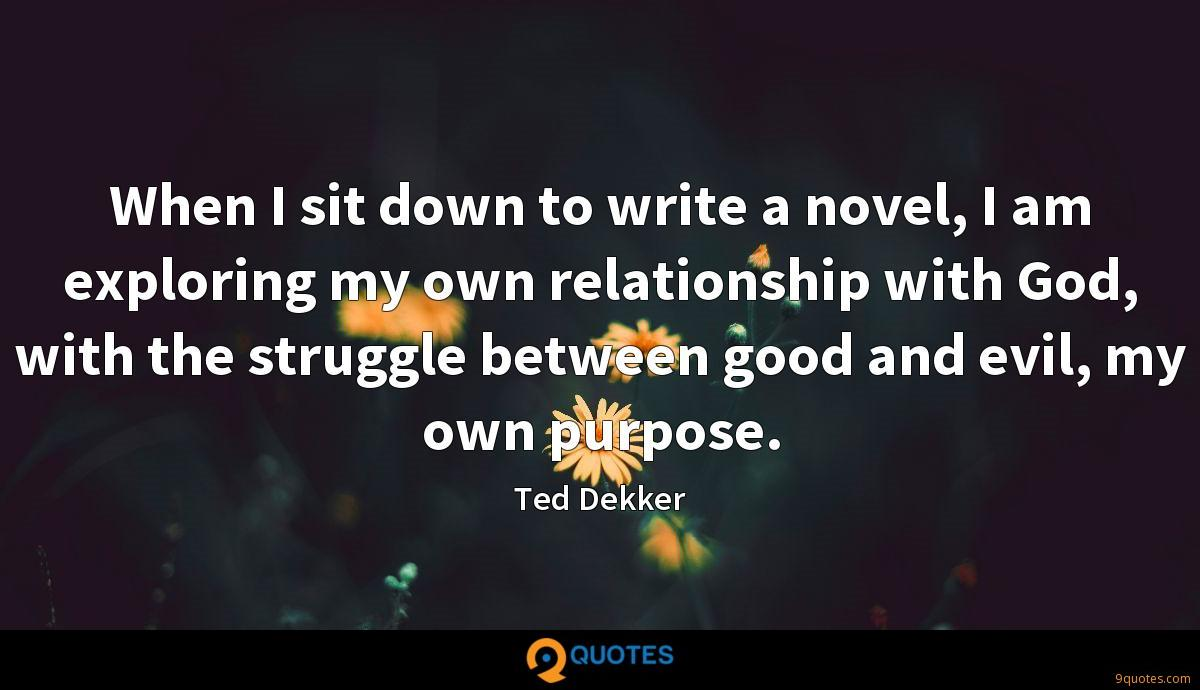 When I sit down to write a novel, I am exploring my own relationship with God, with the struggle between good and evil, my own purpose.
