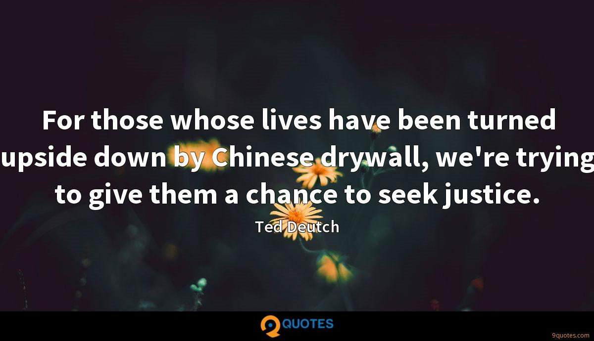 For those whose lives have been turned upside down by Chinese drywall, we're trying to give them a chance to seek justice.