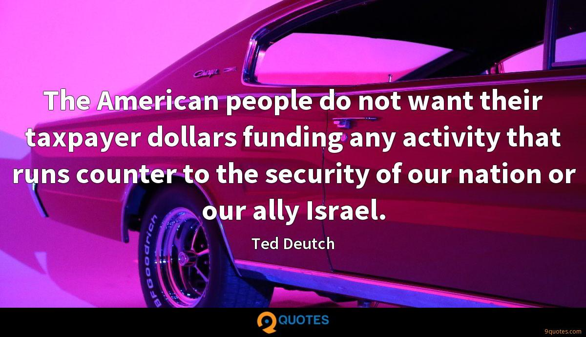 The American people do not want their taxpayer dollars funding any activity that runs counter to the security of our nation or our ally Israel.