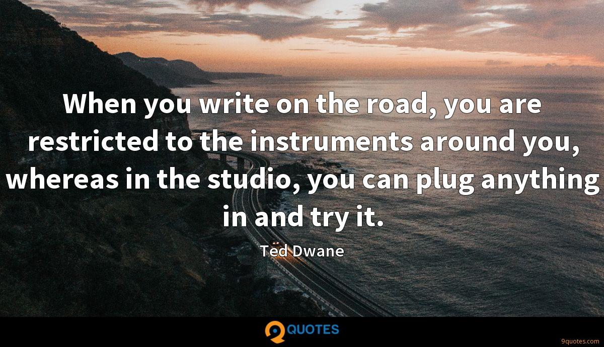 When you write on the road, you are restricted to the instruments around you, whereas in the studio, you can plug anything in and try it.