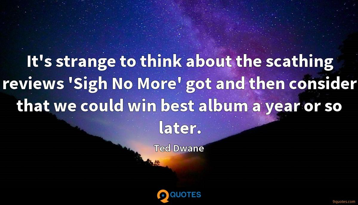It's strange to think about the scathing reviews 'Sigh No More' got and then consider that we could win best album a year or so later.