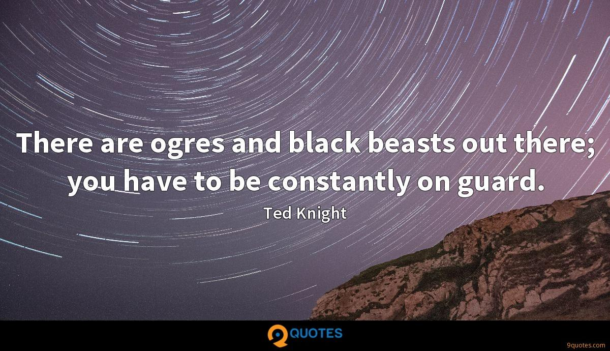 There are ogres and black beasts out there; you have to be constantly on guard.