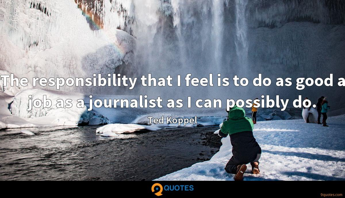 The responsibility that I feel is to do as good a job as a journalist as I can possibly do.