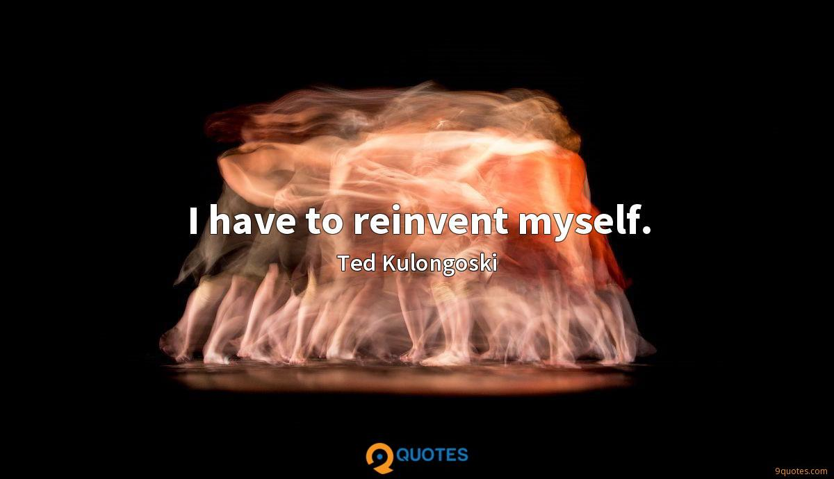 I have to reinvent myself.