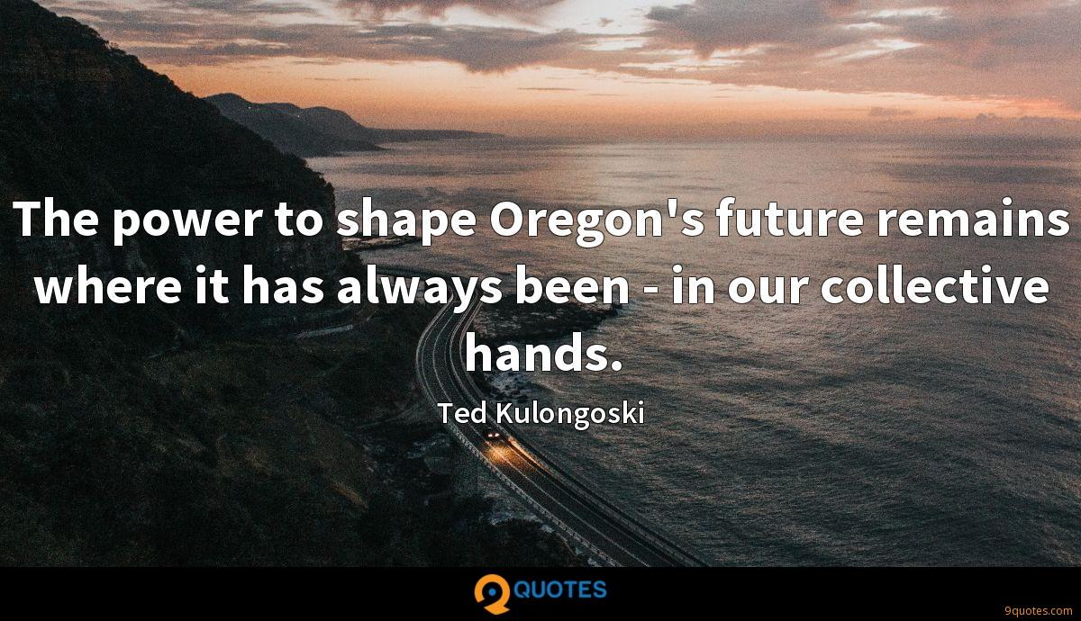 The power to shape Oregon's future remains where it has always been - in our collective hands.