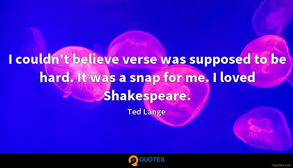 I couldn't believe verse was supposed to be hard. It was a snap for me. I loved Shakespeare.