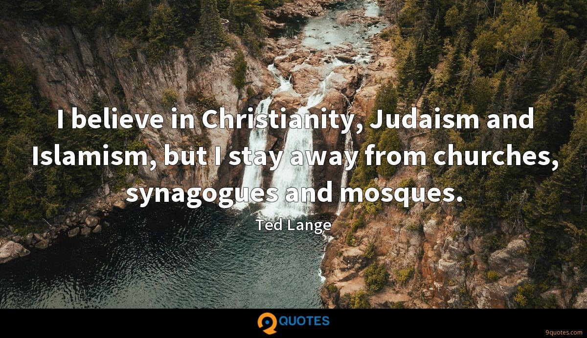 I believe in Christianity, Judaism and Islamism, but I stay away from churches, synagogues and mosques.