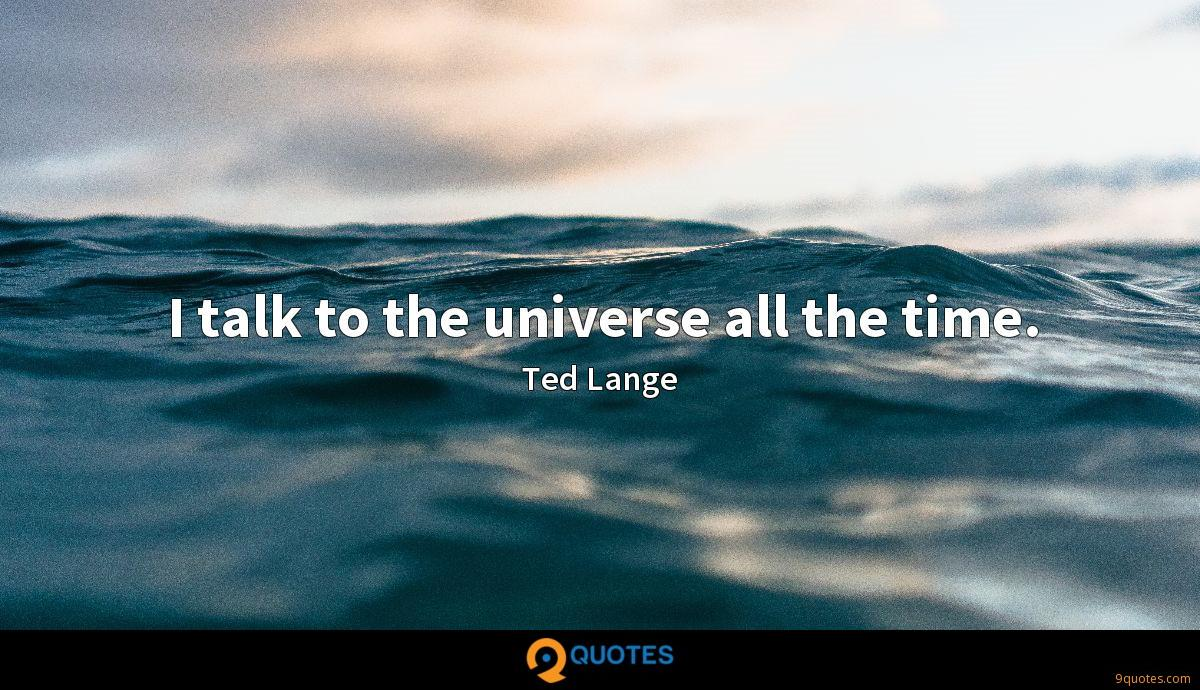 I talk to the universe all the time.