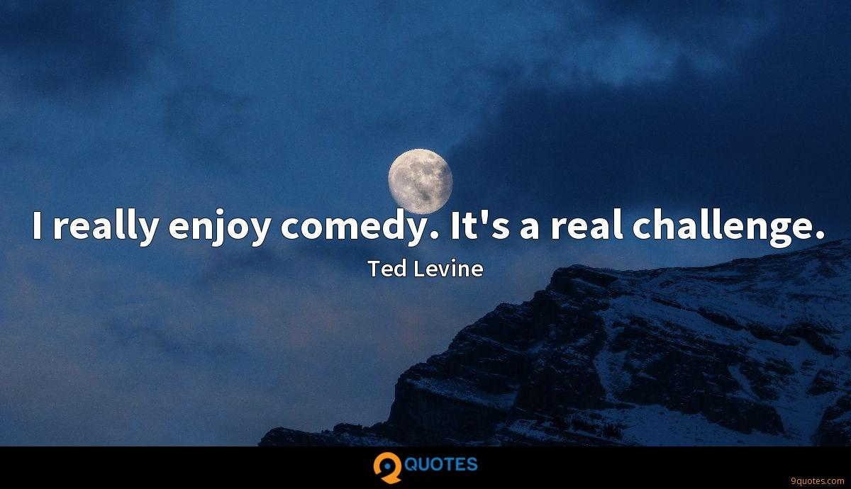 I really enjoy comedy. It's a real challenge.