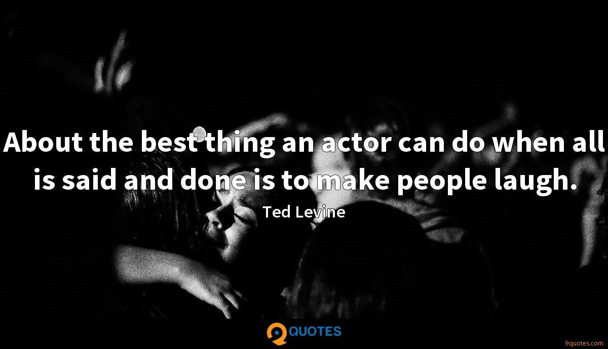 About the best thing an actor can do when all is said and done is to make people laugh.