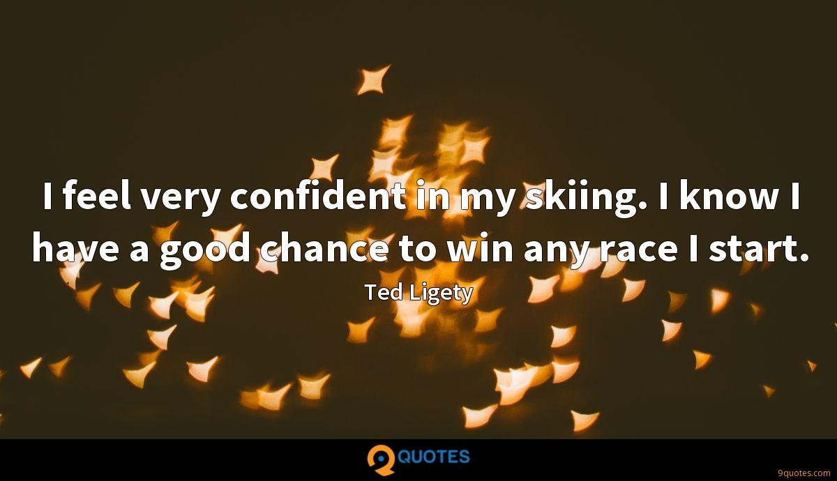 I feel very confident in my skiing. I know I have a good chance to win any race I start.