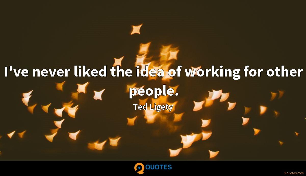 I've never liked the idea of working for other people.