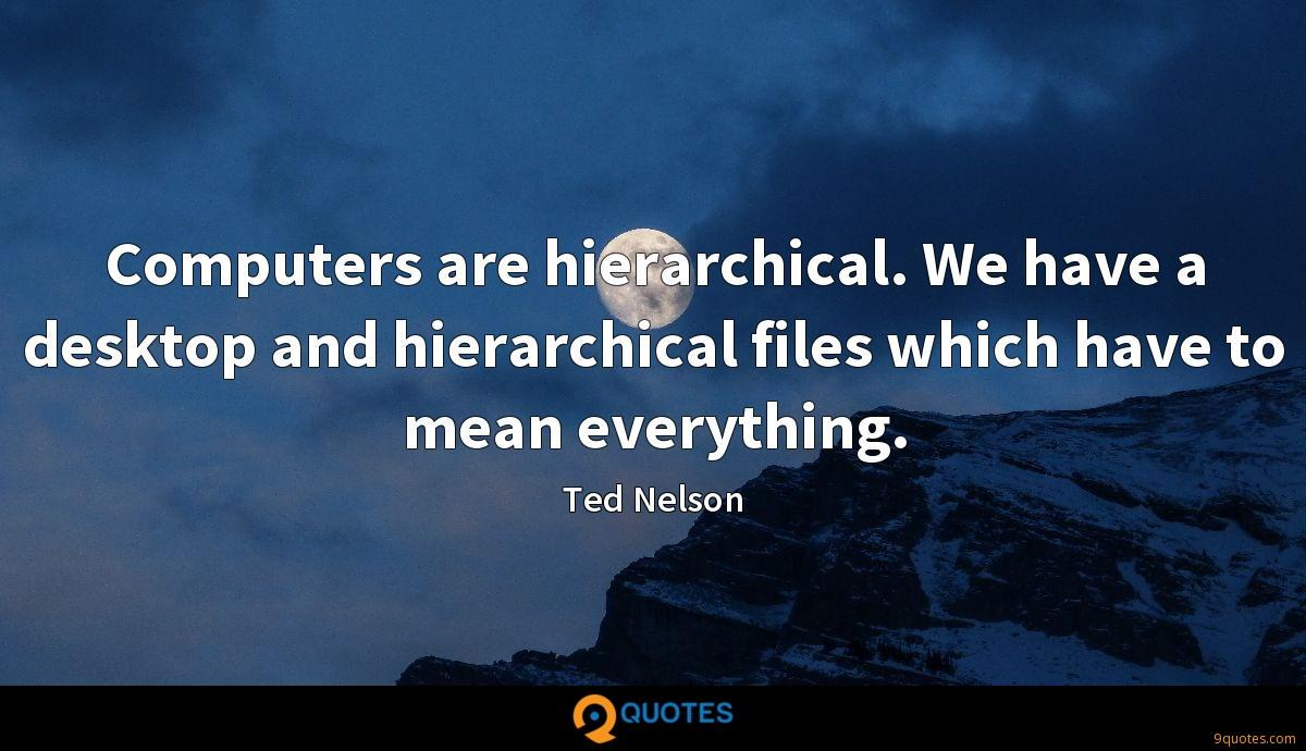 Computers are hierarchical. We have a desktop and hierarchical files which have to mean everything.