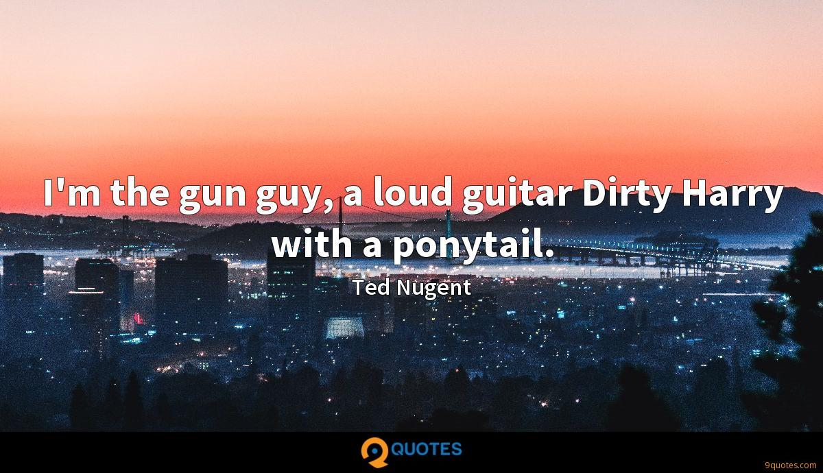 I'm the gun guy, a loud guitar Dirty Harry with a ponytail.